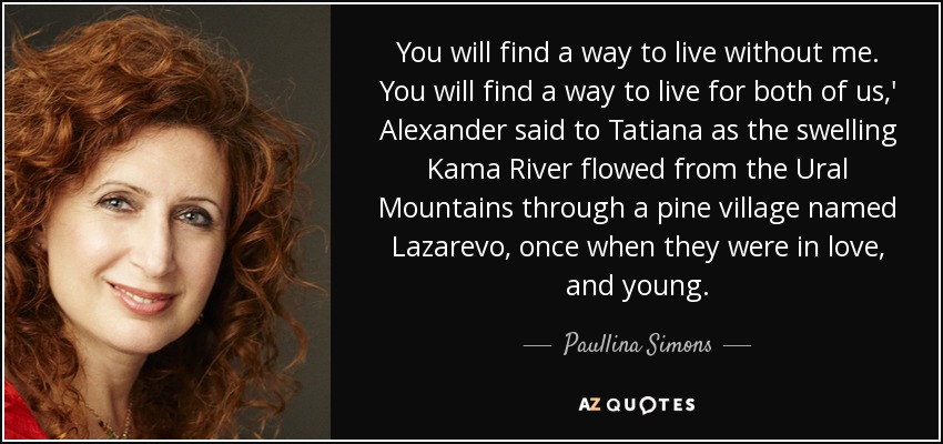 You will find a way to live without me. You will find a way to live for both of us,' Alexander said to Tatiana as the swelling Kama River flowed from the Ural Mountains through a pine village named Lazarevo, once when they were in love, and young. - Paullina Simons