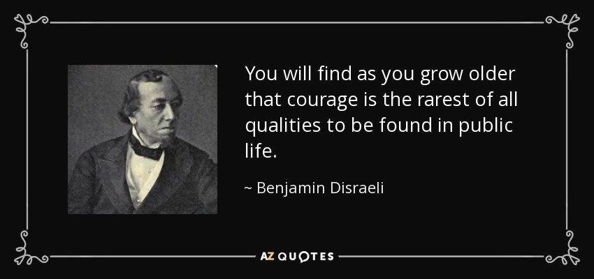 You will find as you grow older that courage is the rarest of all qualities to be found in public life. - Benjamin Disraeli