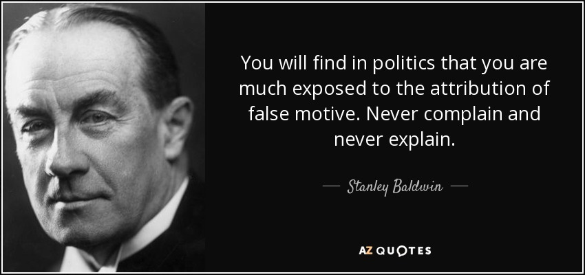 You will find in politics that you are much exposed to the attribution of false motive. Never complain and never explain. - Stanley Baldwin