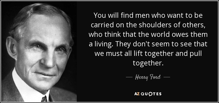 You will find men who want to be carried on the shoulders of others, who think that the world owes them a living. They don't seem to see that we must all lift together and pull together. - Henry Ford