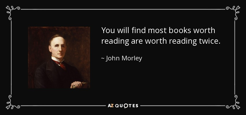 You will find most books worth reading are worth reading twice. - John Morley, 1st Viscount Morley of Blackburn