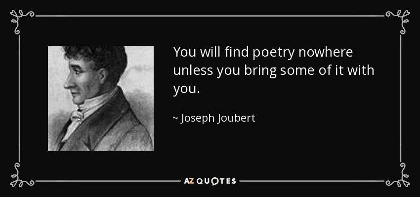 You will find poetry nowhere unless you bring some of it with you. - Joseph Joubert