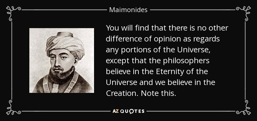 You will find that there is no other difference of opinion as regards any portions of the Universe, except that the philosophers believe in the Eternity of the Universe and we believe in the Creation. Note this. - Maimonides