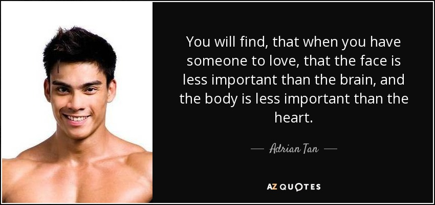 You will find, that when you have someone to love, that the face is less important than the brain, and the body is less important than the heart. - Adrian Tan