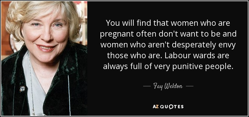 You will find that women who are pregnant often don't want to be and women who aren't desperately envy those who are. Labour wards are always full of very punitive people. - Fay Weldon