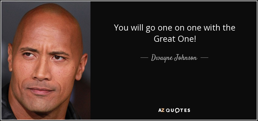 You will go one on one with the Great One! - Dwayne Johnson