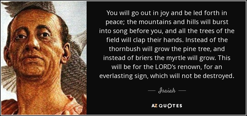 You will go out in joy and be led forth in peace; the mountains and hills will burst into song before you, and all the trees of the field will clap their hands. Instead of the thornbush will grow the pine tree, and instead of briers the myrtle will grow. This will be for the LORD's renown, for an everlasting sign, which will not be destroyed. - Isaiah
