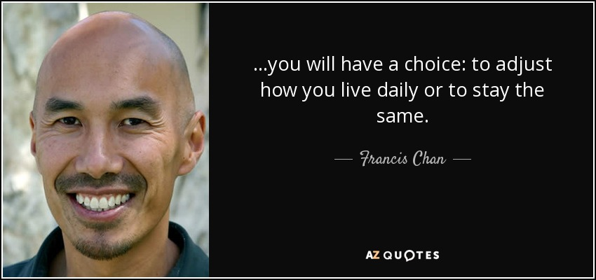 ...you will have a choice: to adjust how you live daily or to stay the same. - Francis Chan