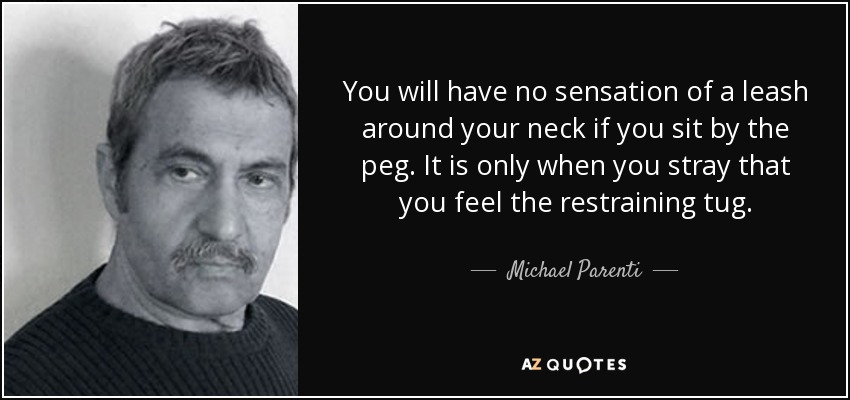 You will have no sensation of a leash around your neck if you sit by the peg. It is only when you stray that you feel the restraining tug. - Michael Parenti