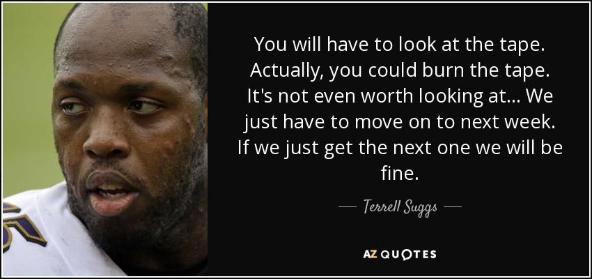 You will have to look at the tape. Actually, you could burn the tape. It's not even worth looking at... We just have to move on to next week. If we just get the next one we will be fine. - Terrell Suggs
