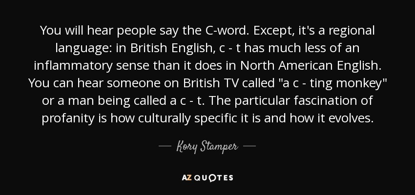 You will hear people say the C-word. Except, it's a regional language: in British English, c - t has much less of an inflammatory sense than it does in North American English. You can hear someone on British TV called