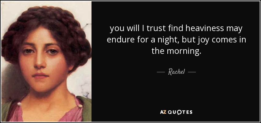 you will I trust find heaviness may endure for a night, but joy comes in the morning. - Rachel