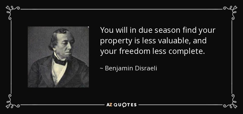 You will in due season find your property is less valuable, and your freedom less complete. - Benjamin Disraeli