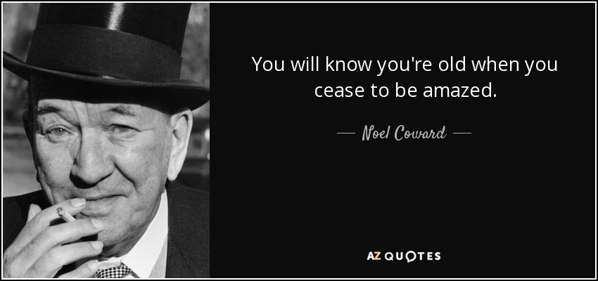 You will know you're old when you cease to be amazed. - Noel Coward