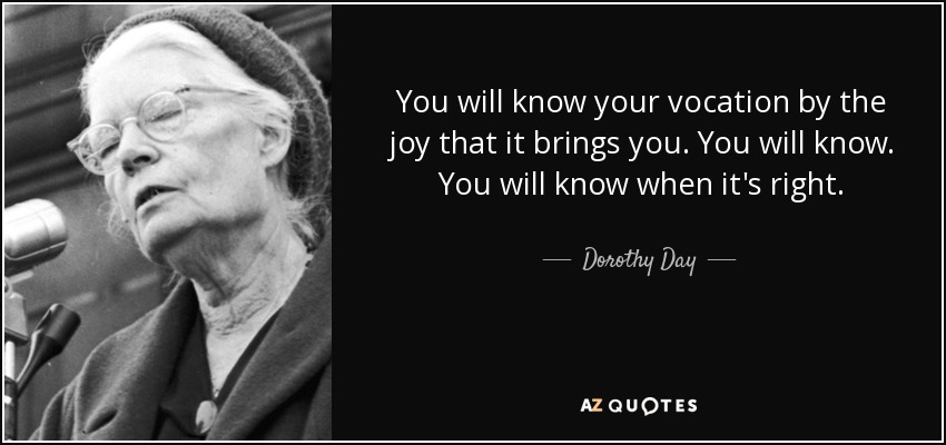 You will know your vocation by the joy that it brings you. You will know. You will know when it's right. - Dorothy Day