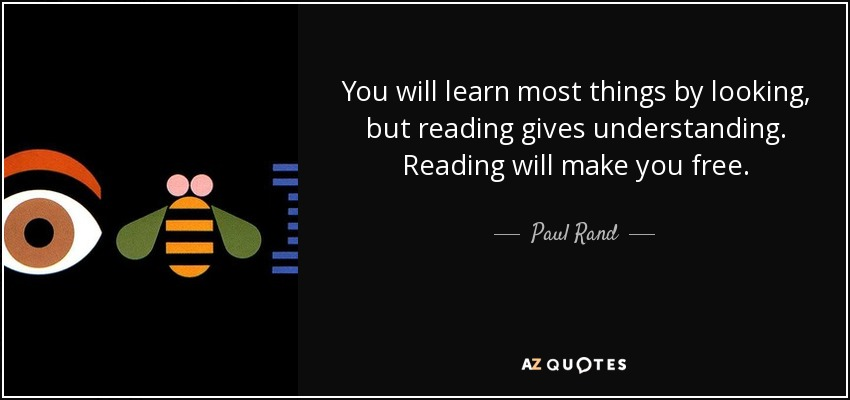 You will learn most things by looking, but reading gives understanding. Reading will make you free. - Paul Rand