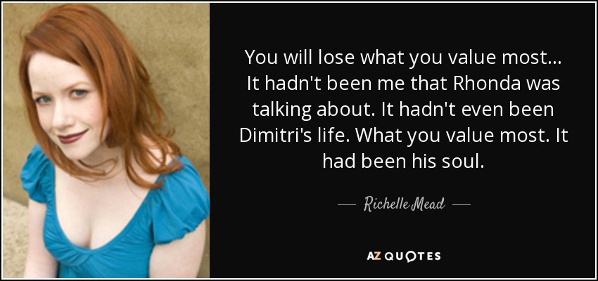 You will lose what you value most... It hadn't been me that Rhonda was talking about. It hadn't even been Dimitri's life. What you value most. It had been his soul. - Richelle Mead