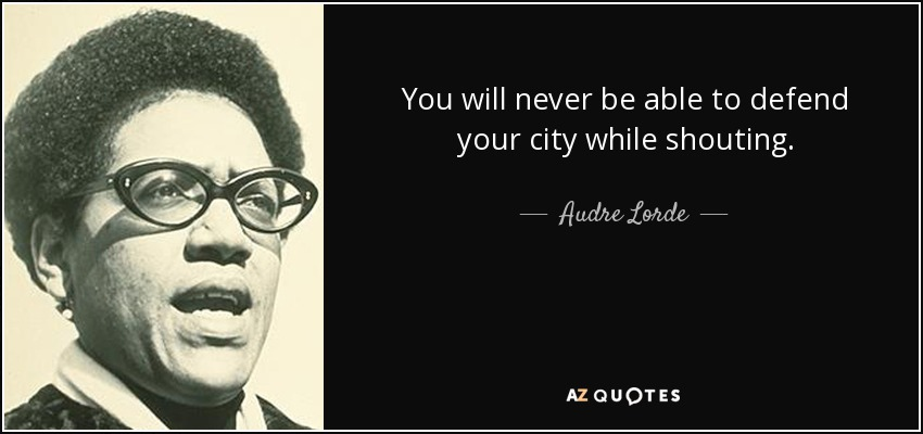 You will never be able to defend your city while shouting. - Audre Lorde