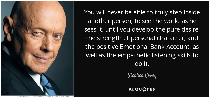 You will never be able to truly step inside another person, to see the world as he sees it, until you develop the pure desire, the strength of personal character, and the positive Emotional Bank Account, as well as the empathetic listening skills to do it. - Stephen Covey
