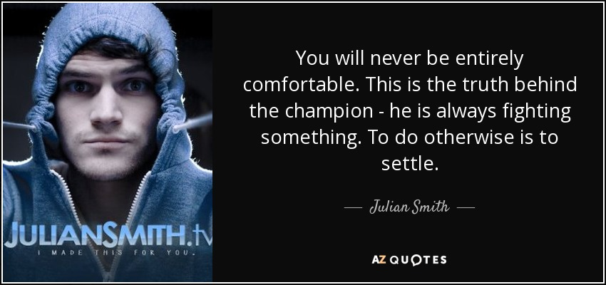 You will never be entirely comfortable. This is the truth behind the champion - he is always fighting something. To do otherwise is to settle. - Julian Smith
