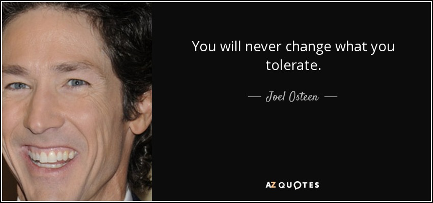 You will never change what you tolerate. - Joel Osteen