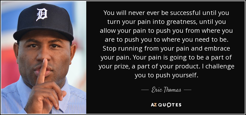 You will never ever be successful until you turn your pain into greatness, until you allow your pain to push you from where you are to push you to where you need to be. Stop running from your pain and embrace your pain. Your pain is going to be a part of your prize, a part of your product. I challenge you to push yourself. - Eric Thomas