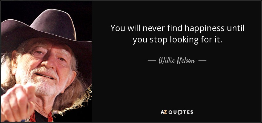 You will never find happiness until you stop looking for it. - Willie Nelson