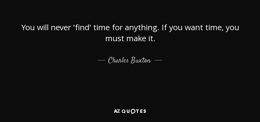 You will never 'find' time for anything. If you want time, you must make it. - Charles Buxton