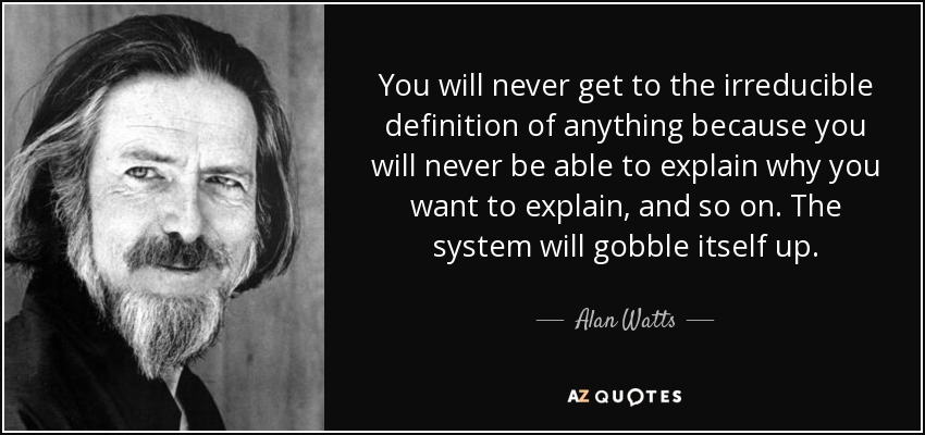 You will never get to the irreducible definition of anything because you will never be able to explain why you want to explain, and so on. The system will gobble itself up. - Alan Watts