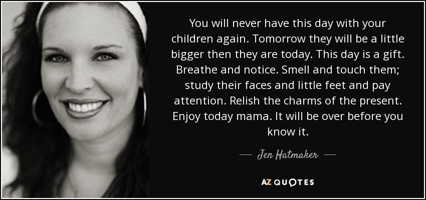 You will never have this day with your children again. Tomorrow they will be a little bigger then they are today. This day is a gift. Breathe and notice. Smell and touch them; study their faces and little feet and pay attention. Relish the charms of the present. Enjoy today mama. It will be over before you know it. - Jen Hatmaker
