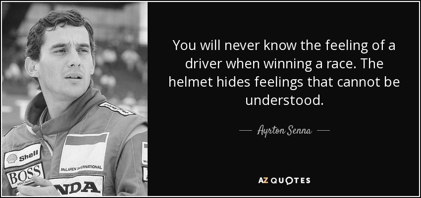 You will never know the feeling of a driver when winning a race. The helmet hides feelings that cannot be understood. - Ayrton Senna