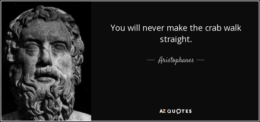 You will never make the crab walk straight. - Aristophanes