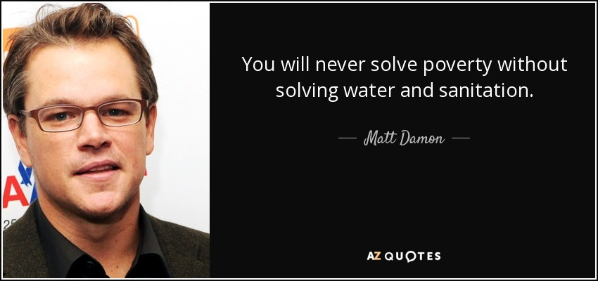 You will never solve poverty without solving water and sanitation. - Matt Damon