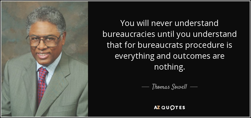 You will never understand bureaucracies until you understand that for bureaucrats procedure is everything and outcomes are nothing. - Thomas Sowell