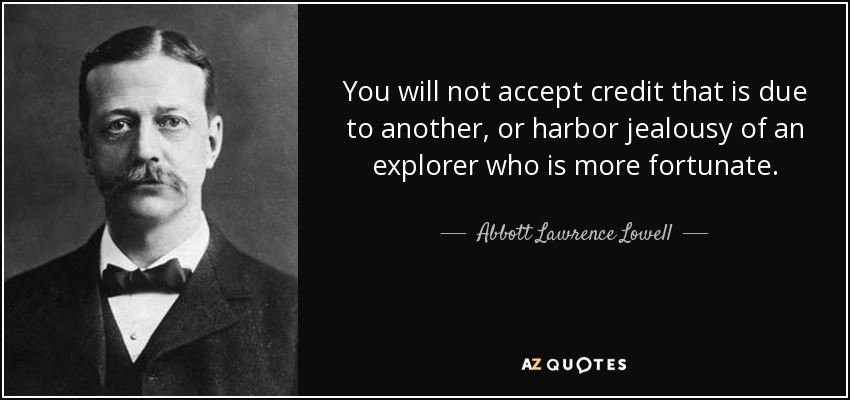 You will not accept credit that is due to another, or harbor jealousy of an explorer who is more fortunate. - Abbott Lawrence Lowell