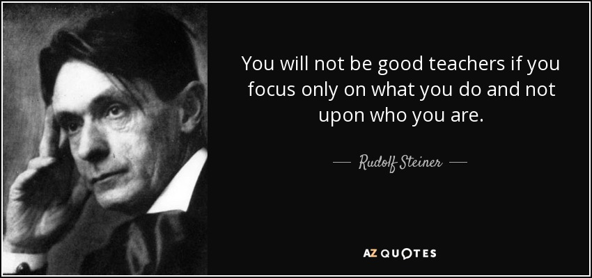 You will not be good teachers if you focus only on what you do and not upon who you are. - Rudolf Steiner