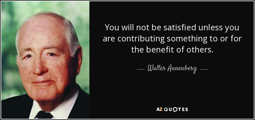 You will not be satisfied unless you are contributing something to or for the benefit of others. - Walter Annenberg