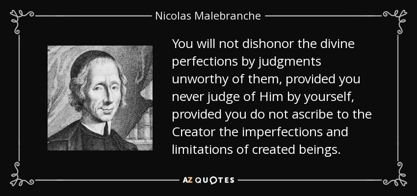 You will not dishonor the divine perfections by judgments unworthy of them, provided you never judge of Him by yourself, provided you do not ascribe to the Creator the imperfections and limitations of created beings. - Nicolas Malebranche