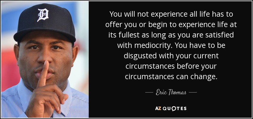 You will not experience all life has to offer you or begin to experience life at its fullest as long as you are satisfied with mediocrity. You have to be disgusted with your current circumstances before your circumstances can change. - Eric Thomas