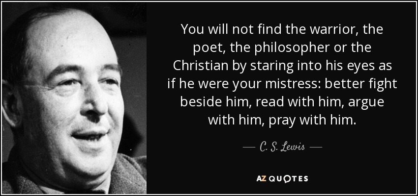 You will not find the warrior, the poet, the philosopher or the Christian by staring into his eyes as if he were your mistress: better fight beside him, read with him, argue with him, pray with him. - C. S. Lewis