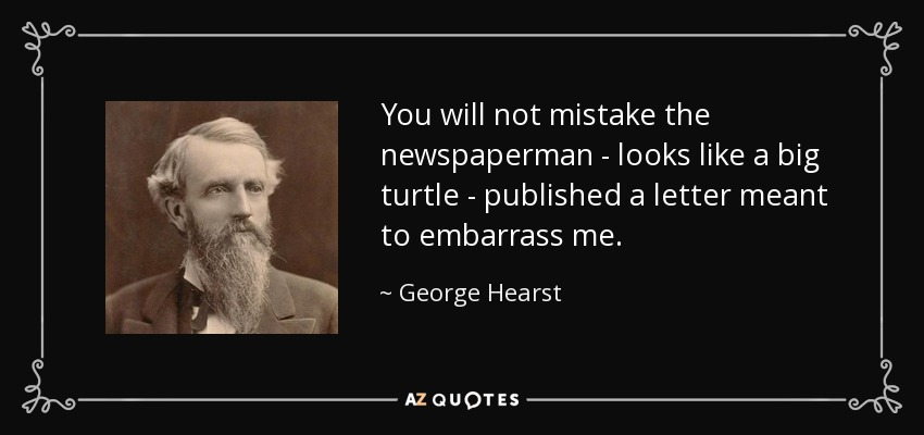 You will not mistake the newspaperman - looks like a big turtle - published a letter meant to embarrass me. - George Hearst