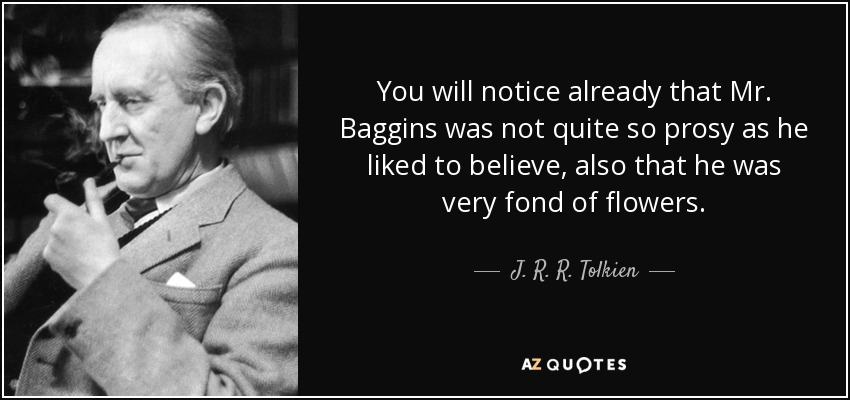You will notice already that Mr. Baggins was not quite so prosy as he liked to believe, also that he was very fond of flowers. - J. R. R. Tolkien