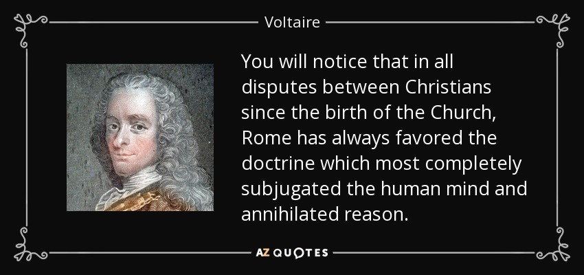 You will notice that in all disputes between Christians since the birth of the Church, Rome has always favored the doctrine which most completely subjugated the human mind and annihilated reason. - Voltaire