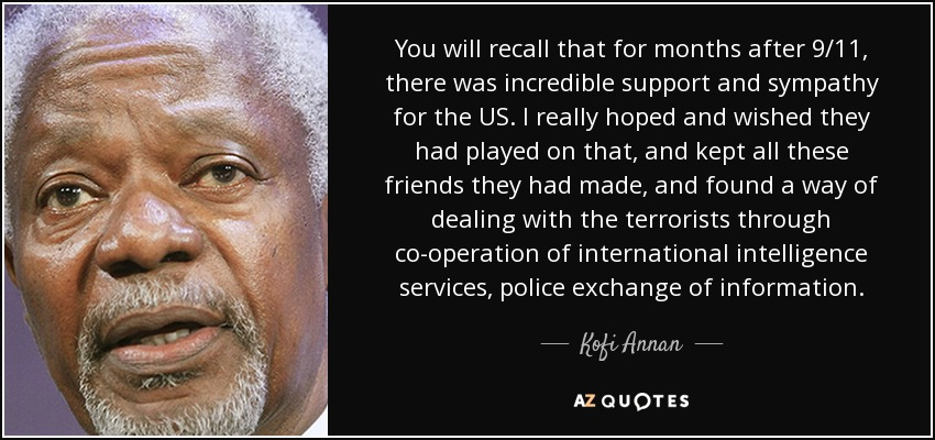 You will recall that for months after 9/11, there was incredible support and sympathy for the US. I really hoped and wished they had played on that, and kept all these friends they had made, and found a way of dealing with the terrorists through co-operation of international intelligence services, police exchange of information. - Kofi Annan