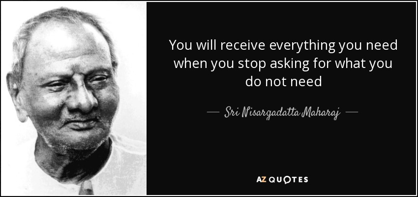You will receive everything you need when you stop asking for what you do not need - Sri Nisargadatta Maharaj
