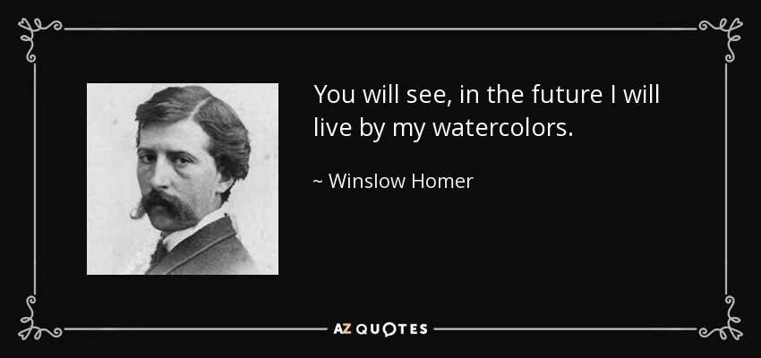 You will see, in the future I will live by my watercolors. - Winslow Homer