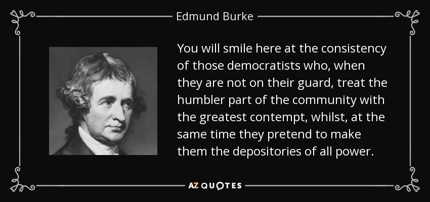 You will smile here at the consistency of those democratists who, when they are not on their guard, treat the humbler part of the community with the greatest contempt, whilst, at the same time they pretend to make them the depositories of all power. - Edmund Burke