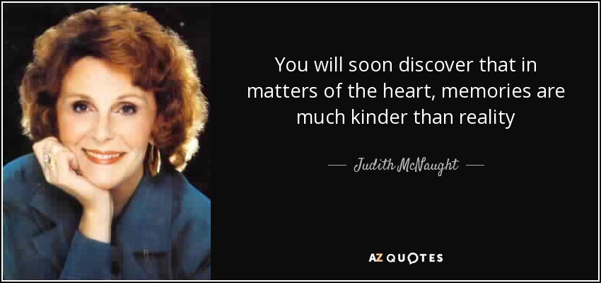 You will soon discover that in matters of the heart, memories are much kinder than reality - Judith McNaught