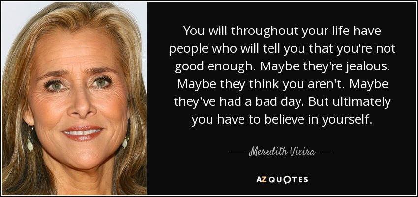 You will throughout your life have people who will tell you that you're not good enough. Maybe they're jealous. Maybe they think you aren't. Maybe they've had a bad day. But ultimately you have to believe in yourself. - Meredith Vieira