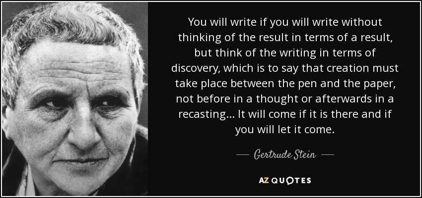 You will write if you will write without thinking of the result in terms of a result, but think of the writing in terms of discovery, which is to say that creation must take place between the pen and the paper, not before in a thought or afterwards in a recasting... It will come if it is there and if you will let it come. - Gertrude Stein